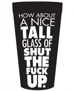 How About a Nice Tall Glass of Shut the Fuck Up Drinking Cup